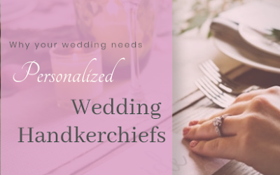 Why Your Wedding NEEDS Personalized Wedding Handkerchiefs